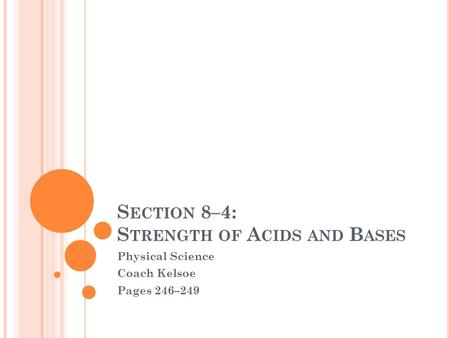 S ECTION 8–4: S TRENGTH OF A CIDS AND B ASES Physical Science Coach Kelsoe Pages 246–249.