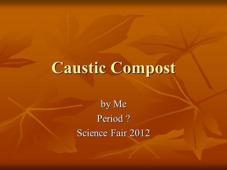 Caustic Compost by Me Period ? Science Fair 2012.