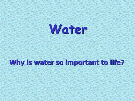 Water Why is water so important to life?  Water covers more than 75% of the Earth's surface.  Living organisms are composed of 60-90% water.  Life.