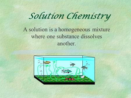 Solution Chemistry A solution is a homogeneous mixture where one substance dissolves another.