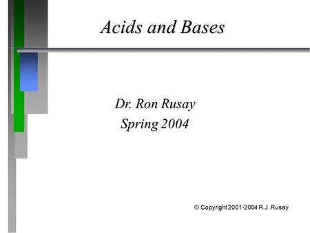 Acids and Bases Dr. Ron Rusay Spring 2004 © Copyright 2001-2004 R.J. Rusay.