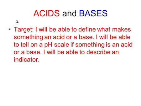 ACIDS and BASES Target: I will be able to define what makes something an acid or a base. I will be able to tell on a pH scale if something is an acid or.