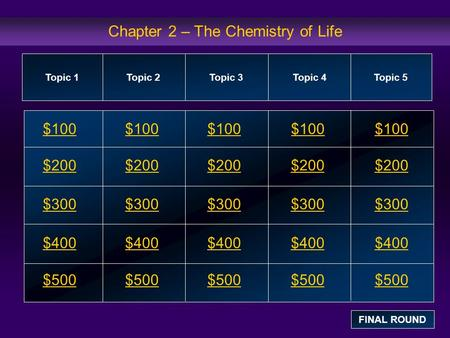 Chapter 2 – The Chemistry of Life $100 $200 $300 $400 $500 $100$100$100 $200 $300 $400 $500 Topic 1Topic 2Topic 3Topic 4 Topic 5 FINAL ROUND.