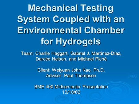 Mechanical Testing System Coupled with an Environmental Chamber for Hydrogels Team: Charlie Haggart, Gabriel J. Martínez-Díaz, Darcée Nelson, and Michael.