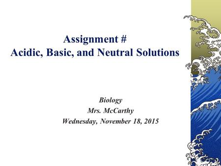 Assignment # Acidic, Basic, and Neutral Solutions Biology Mrs. McCarthy Wednesday, November 18, 2015.