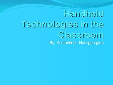 Handheld Technologies in the Classroom By: Kostantinos Hatzigeorgiou.