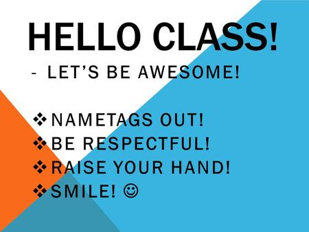 HELLO CLASS! -LET'S BE AWESOME!  NAMETAGS OUT!  BE RESPECTFUL!  RAISE YOUR HAND!  SMILE!