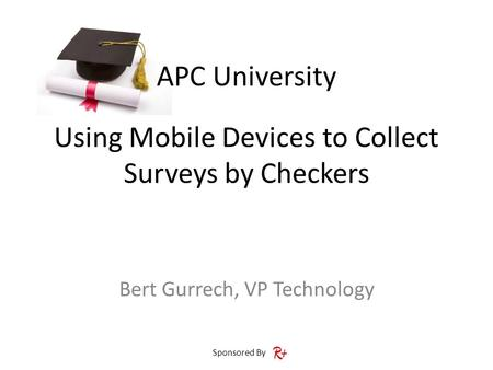 APC University Sponsored By Using Mobile Devices to Collect Surveys by Checkers Bert Gurrech, VP Technology.