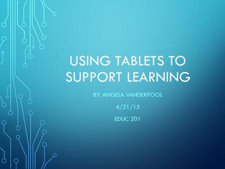 USING TABLETS TO SUPPORT LEARNING BY: ANGELA VANDERPOOL 4/21/15 EDUC 201.