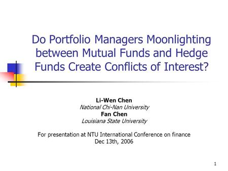 1 Do Portfolio Managers Moonlighting between Mutual Funds and Hedge Funds Create Conflicts of Interest? Li-Wen Chen National Chi-Nan University Fan Chen.