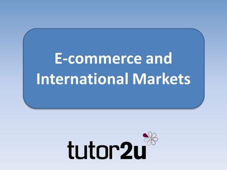 E-commerce and International Markets. Key topics What is e-commerce? Why should small businesses trade online? How can it help a small business reach.