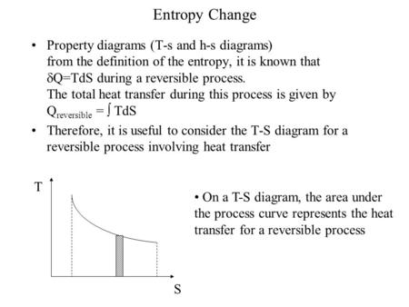 Entropy Change Property diagrams (T-s and h-s diagrams) from the definition of the entropy, it is known that Q=TdS during a reversible.