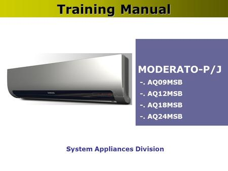 System Appliances Division Training Manual MODERATO-P/J -. AQ09MSB -. AQ12MSB -. AQ18MSB -. AQ24MSB.