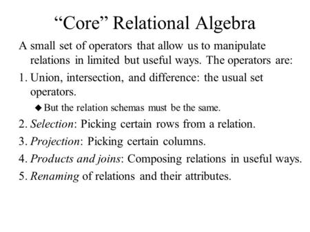 """Core"" Relational Algebra A small set of operators that allow us to manipulate relations in limited but useful ways. The operators are: 1.Union, intersection,"