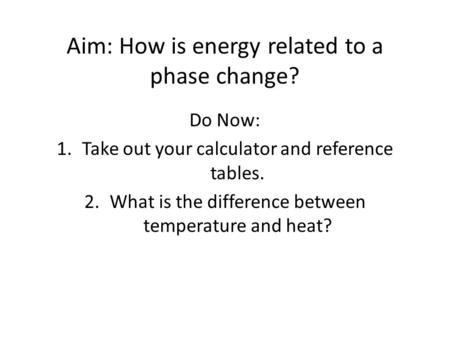Aim: How is energy related to a phase change? Do Now: 1.Take out your calculator and reference tables. 2.What is the difference between temperature and.