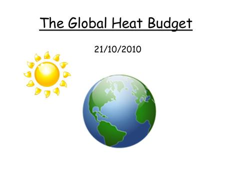 21/10/2010 The Global Heat Budget. 2 absorbed by clouds and dust, water vapour and other gases in the atmosphere absorbed by surface reflected by clouds.