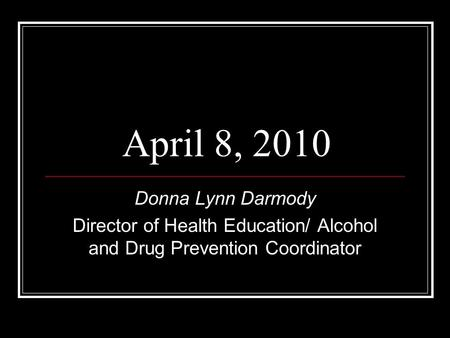 Donna Lynn Darmody Director of Health Education/ Alcohol and Drug Prevention Coordinator April 8, 2010.