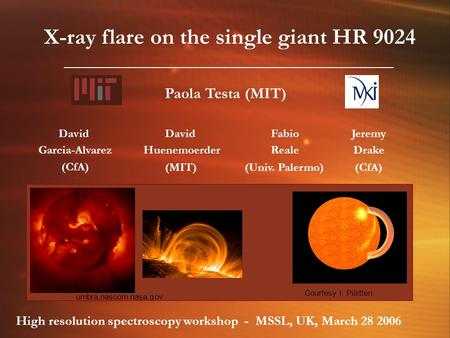 X-ray flare on the single giant HR 9024 David Garcia-Alvarez (CfA) David Huenemoerder (MIT) Jeremy Drake (CfA) Fabio Reale (Univ. Palermo) Paola Testa.