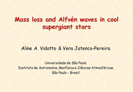 Mass loss and Alfvén waves in cool supergiant stars Aline A. Vidotto & Vera Jatenco-Pereira Universidade de São Paulo Instituto de Astronomia, Geofísica.