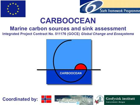 Coordinated by: CARBOOCEAN Marine carbon sources and sink assessment Integrated Project Contract No. 511176 (GOCE) Global Change and Ecosystems.