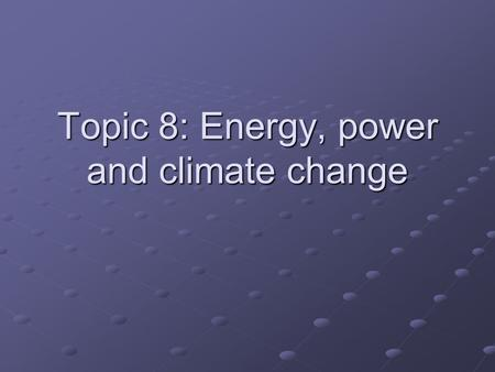 Topic 8: Energy, power and climate change. Topic 8 Overview 8.1 Energy degradation and power generation 8.2 World energy sources 8.3 Fossil fuel power.