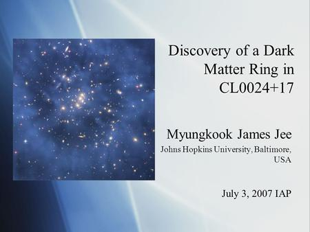 Discovery of a Dark Matter Ring in CL0024+17 Myungkook James Jee Johns Hopkins University, Baltimore, USA July 3, 2007 IAP Myungkook James Jee Johns Hopkins.