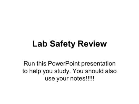 Lab Safety Review Run this PowerPoint presentation to help you study. You should also use your notes!!!!!