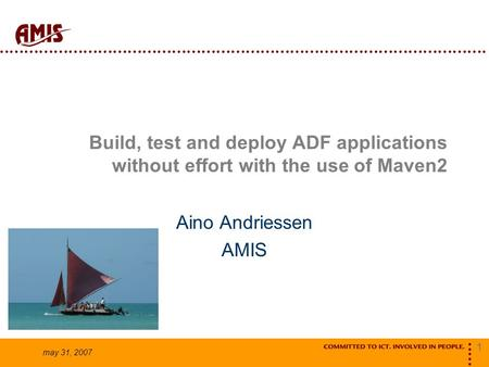 1 may 31, 2007 Build, test and deploy ADF applications without effort with the use of Maven2 Aino Andriessen AMIS.