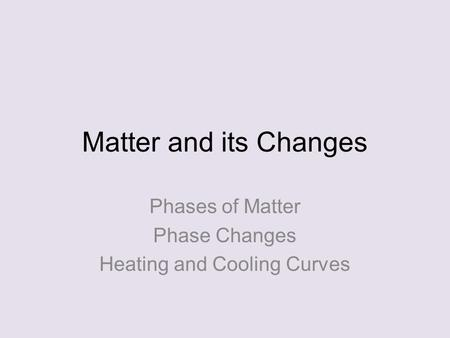 Matter and its Changes Phases of Matter Phase Changes Heating and Cooling Curves.