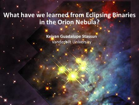 What have we learned from Eclipsing Binaries in the Orion Nebula? Keivan Guadalupe Stassun Vanderbilt University.