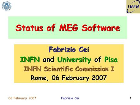 06 February 2007Fabrizio Cei1 INFN and University of Pisa INFN Scientific Commission I Rome, 06 February 2007 Status of MEG Software.
