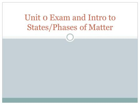 Unit 0 Exam and Intro to States/Phases of Matter.