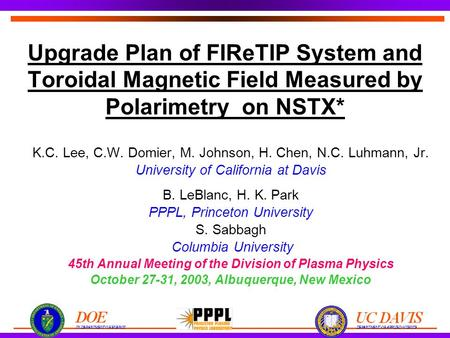 Upgrade Plan of FIReTIP System and Toroidal Magnetic Field Measured by Polarimetry on NSTX* K.C. Lee, C.W. Domier, M. Johnson, H. Chen, N.C. Luhmann, Jr.