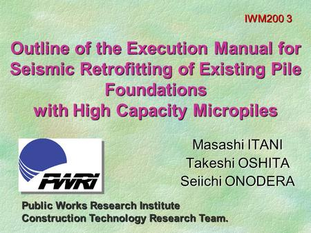 Outline of the Execution Manual for Seismic Retrofitting of Existing Pile Foundations with High Capacity Micropiles Masashi ITANI Takeshi OSHITA Seiichi.