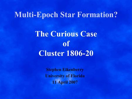 Multi-Epoch Star Formation? The Curious Case of Cluster 1806-20 Stephen Eikenberry University of Florida 11 April 2007.