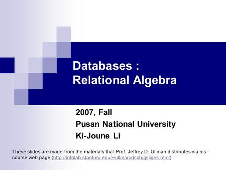 Databases : Relational Algebra 2007, Fall Pusan National University Ki-Joune Li These slides are made from the materials that Prof. Jeffrey D. Ullman distributes.