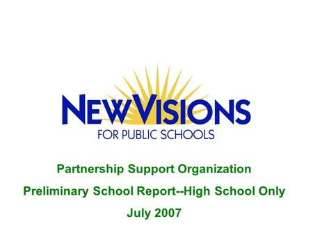 Partnership Support Organization Preliminary School Report--High School Only July 2007.