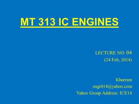 MT 313 IC ENGINES LECTURE NO: 04 (24 Feb, 2014) Khurram Yahoo Group Address: ICE14.