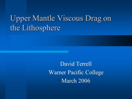 Upper Mantle Viscous Drag on the Lithosphere David Terrell Warner Pacific College March 2006.