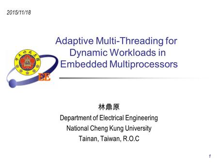 Adaptive Multi-Threading for Dynamic Workloads in Embedded Multiprocessors 林鼎原 Department of Electrical Engineering National Cheng Kung University Tainan,