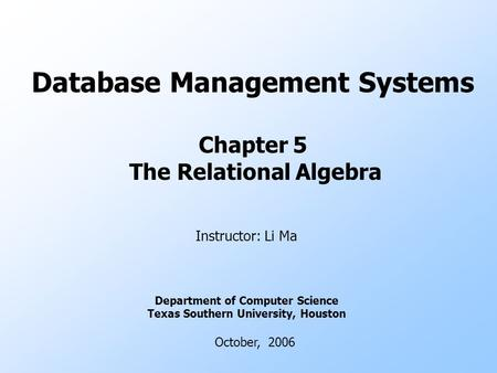 Database Management Systems Chapter 5 The Relational Algebra Instructor: Li Ma Department of Computer Science Texas Southern University, Houston October,