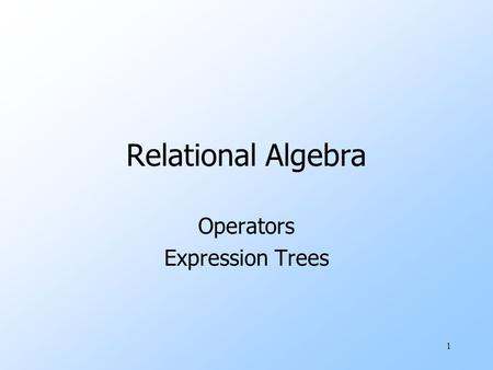 "1 Relational Algebra Operators Expression Trees. 2 What is an ""Algebra"" uMathematical system consisting of: wOperands --- variables or values from which."