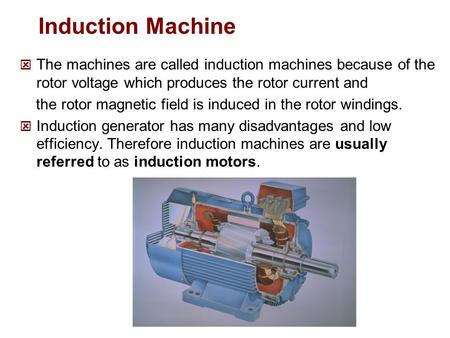 Induction Machine The machines are called induction machines because of the rotor voltage which produces the rotor current and the rotor magnetic field.