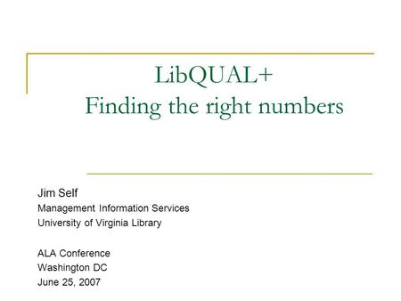 LibQUAL+ Finding the right numbers Jim Self Management Information Services University of Virginia Library ALA Conference Washington DC June 25, 2007.