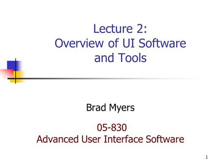 1 Lecture 2: Overview of UI Software and Tools Brad Myers 05-830 Advanced User Interface Software.