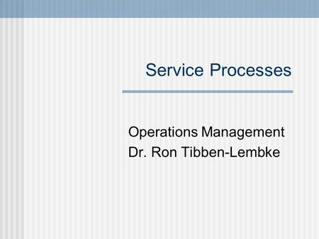 Service Processes Operations Management Dr. Ron Tibben-Lembke.