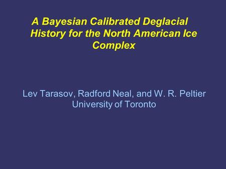 A Bayesian Calibrated Deglacial History for the North American Ice Complex Lev Tarasov, Radford Neal, and W. R. Peltier University of Toronto.
