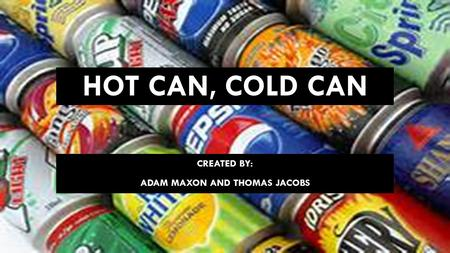 HOT CAN, COLD CAN CREATED BY: ADAM MAXON AND THOMAS JACOBS.