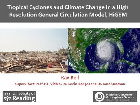 Tropical Cyclones and Climate Change in a High Resolution General Circulation Model, HiGEM Ray Bell Supervisors: Prof. P.L. Vidale, Dr. Kevin Hodges and.