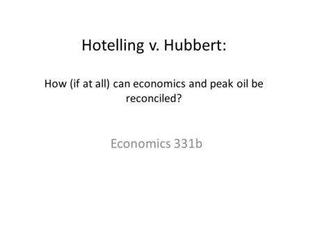 Hotelling v. Hubbert: How (if at all) can economics and peak oil be reconciled? Economics 331b.